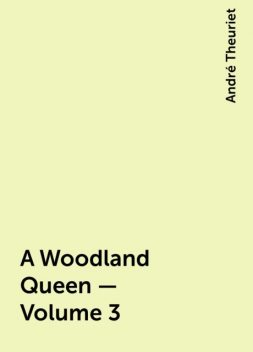 A Woodland Queen — Volume 3, André Theuriet