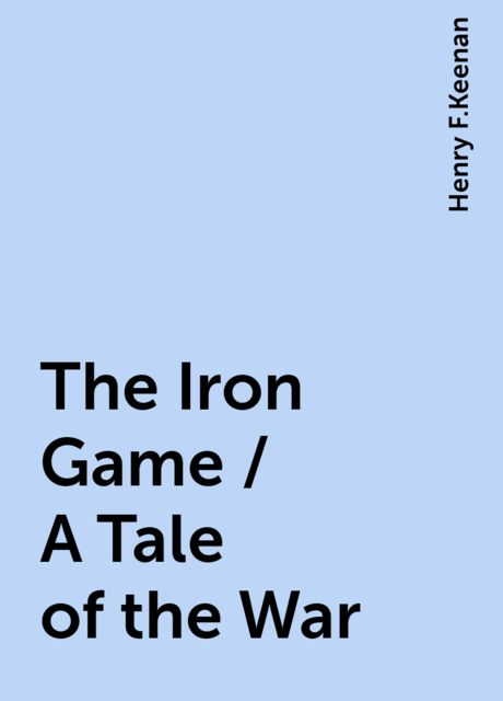 The Iron Game / A Tale of the War, Henry F.Keenan
