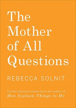 The Mother of All Questions, Rebecca Solnit