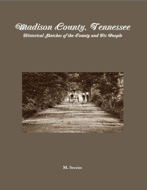 Madison County, Tennessee: Historical Sketches of the County and Its People, M.Secrist