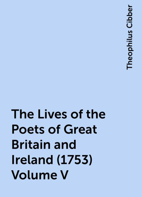 The Lives of the Poets of Great Britain and Ireland (1753) Volume V, Theophilus Cibber