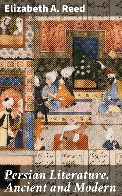Persian Literature, Ancient and Modern, Elizabeth A. Reed