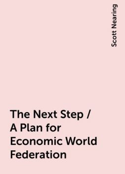 The Next Step / A Plan for Economic World Federation, Scott Nearing