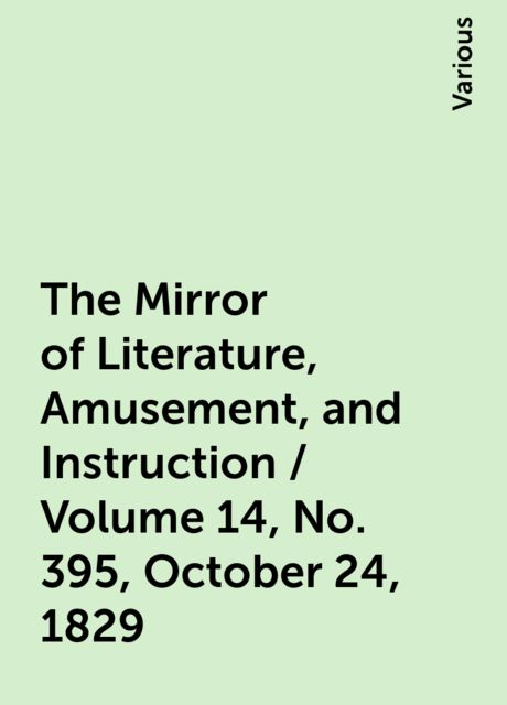 The Mirror of Literature, Amusement, and Instruction / Volume 14, No. 395, October 24, 1829, Various