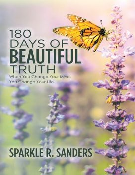 180 Days of Beautiful Truth: When You Change Your Mind, You Change Your Life, Sparkle R. Sanders