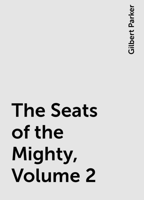The Seats of the Mighty, Volume 2, Gilbert Parker