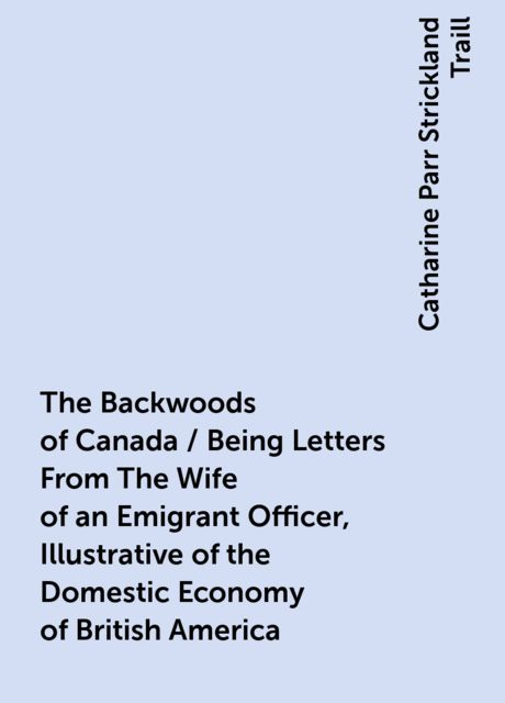 The Backwoods of Canada / Being Letters From The Wife of an Emigrant Officer, Illustrative of the Domestic Economy of British America, Catharine Parr Strickland Traill