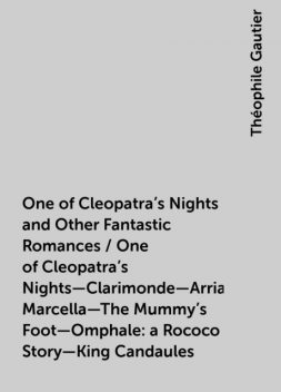 One of Cleopatra's Nights and Other Fantastic Romances / One of Cleopatra's Nights—Clarimonde—Arria Marcella—The Mummy's Foot—Omphale: a Rococo Story—King Candaules, Théophile Gautier