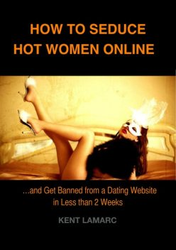 How to Seduce Hot Women Online: and Get Banned from a Dating Website in Less than 2 Weeks, Kent Lamarc