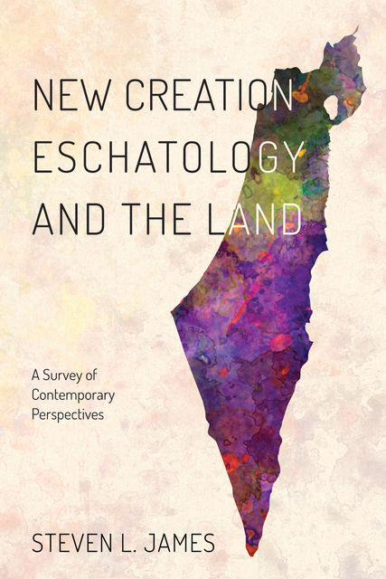 New Creation Eschatology and the Land, Steven James