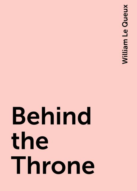 Behind the Throne, William Le Queux