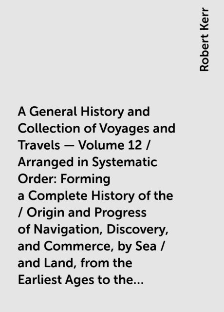 A General History and Collection of Voyages and Travels — Volume 12 / Arranged in Systematic Order: Forming a Complete History of the / Origin and Progress of Navigation, Discovery, and Commerce, by Sea / and Land, from the Earliest Ages to the Present Ti, Robert Kerr