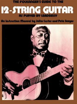 The Folksinger's Guide To The 12-String Guitar As Played by Leadbelly, Julius Lester, Pete Seeger