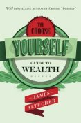 The Choose Yourself Guide To Wealth, James Altucher