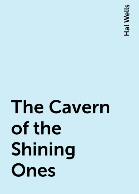The Cavern of the Shining Ones, Hal Wells