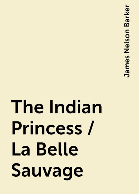 The Indian Princess / La Belle Sauvage, James Nelson Barker