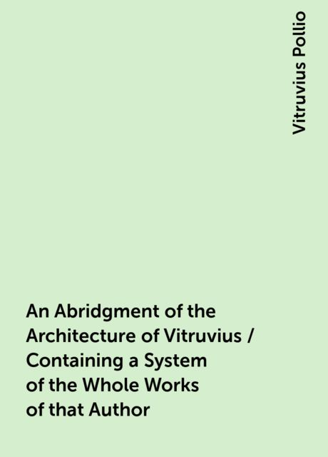 An Abridgment of the Architecture of Vitruvius / Containing a System of the Whole Works of that Author, Vitruvius Pollio