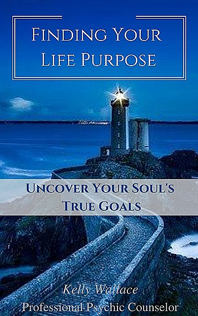 Finding Your Life Purpose – Uncover Your Soul's True Goals, Wallace Kelly