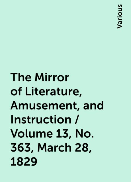 The Mirror of Literature, Amusement, and Instruction / Volume 13, No. 363, March 28, 1829, Various
