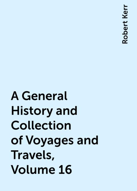 A General History and Collection of Voyages and Travels, Volume 16, Robert Kerr
