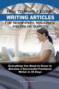 How to Make a Living Writing Articles for Newspapers, Magazines, and Online Sources, Wendy Vincent