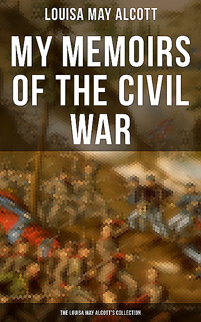 My Memoirs of the Civil War: The Louisa May Alcott's Collection, Louisa May Alcott