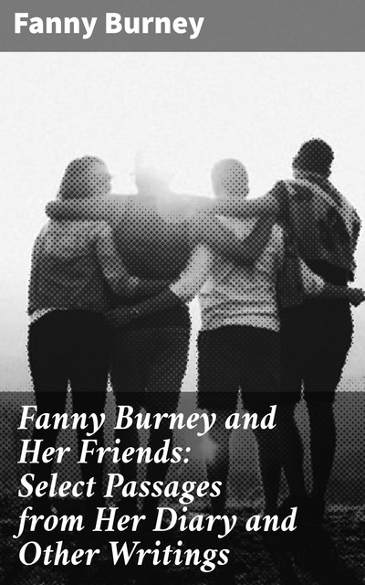 Fanny Burney and Her Friends: Select Passages from Her Diary and Other Writings, Fanny Burney