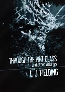 Through the Pint Glass (and other writings), Fielding, L.J.
