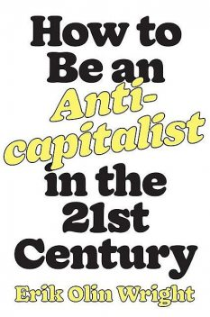 How to Be an Anticapitalist in the Twenty-First Century, Erik Olin Wright