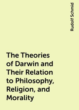 The Theories of Darwin and Their Relation to Philosophy, Religion, and Morality, Rudolf Schmid