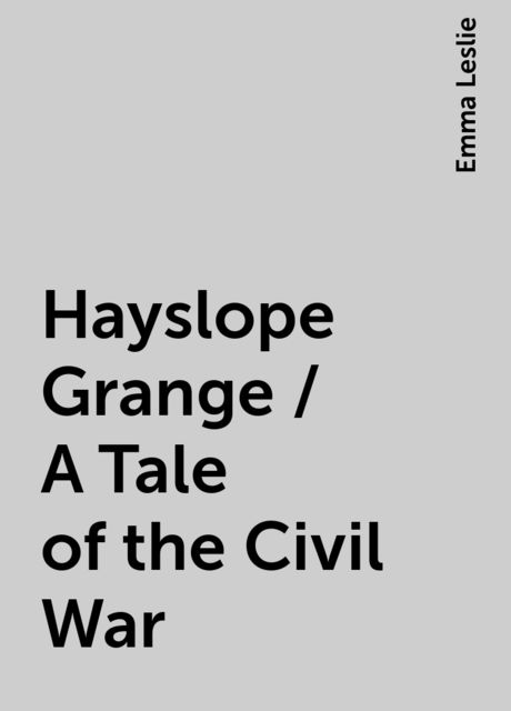 Hayslope Grange / A Tale of the Civil War, Emma Leslie
