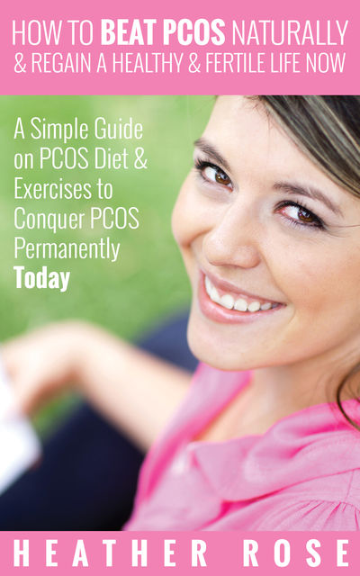 How to Beat PCOS Naturally & Regain a Healthy & Fertile Life Now ( A Simple Guide on PCOS Diet & Exercises to Conquer PCOS Permanently Today), Heather Rose