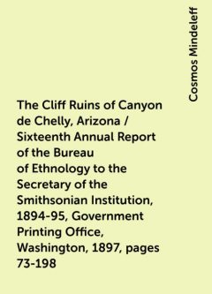 The Cliff Ruins of Canyon de Chelly, Arizona / Sixteenth Annual Report of the Bureau of Ethnology to the Secretary of the Smithsonian Institution, 1894-95, Government Printing Office, Washington, 1897, pages 73-198, Cosmos Mindeleff