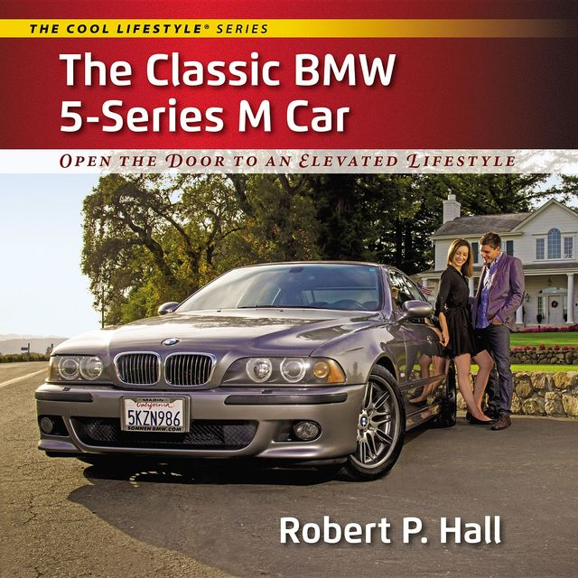 The Classic BMW 5-Series M Car: Open the Door to an Elevated Lifestyle, Robert P.Hall