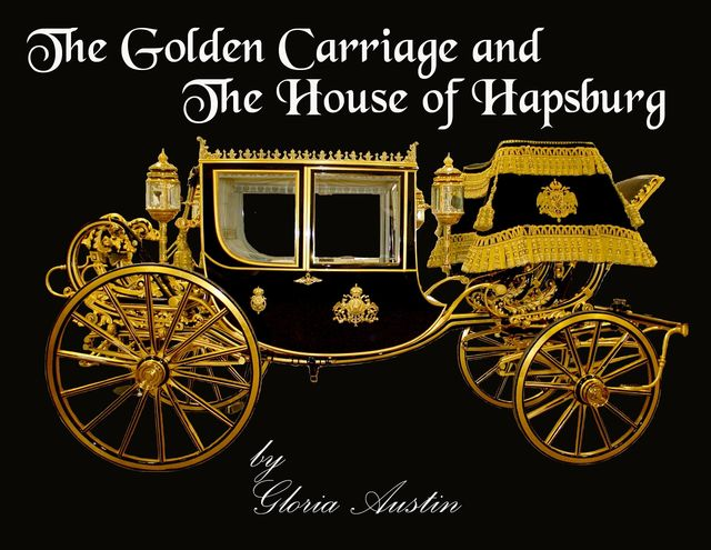 The Golden Carriage and the House of Hapsburg, Gloria A Austin