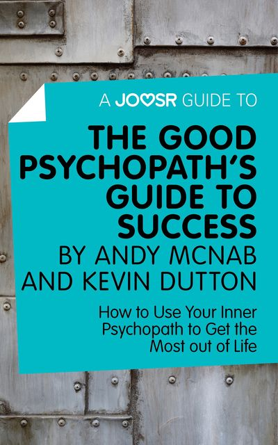 A Joosr Guide to The Good Psychopath's Guide to Success by Andy McNab and Kevin Dutton, Joosr