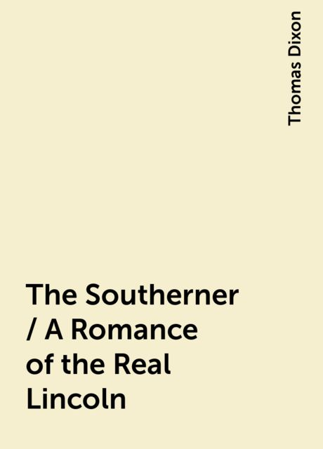 The Southerner / A Romance of the Real Lincoln, Thomas Dixon
