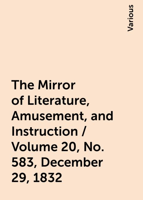 The Mirror of Literature, Amusement, and Instruction / Volume 20, No. 583, December 29, 1832, Various