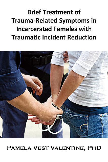 Brief Treatment of Trauma-Related Symptoms in Incarcerated Females with Traumatic Incident Reduction (TIR), Pamela V.Valentine