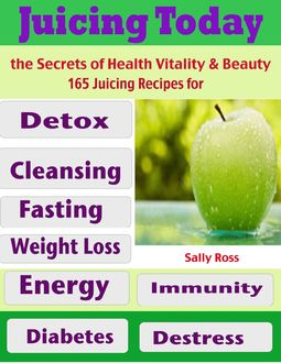 Juicing Today the Secrets of Health Vitality & Beauty : 165 Juicing Recipes for Detox Cleansing Fasting Weight Loss Energy Immunity Diabetes Destress, Sally Ross