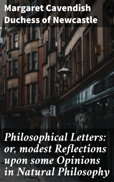 Philosophical Letters: or, modest Reflections upon some Opinions in Natural Philosophy, Duchess of Margaret Cavendish Newcastle