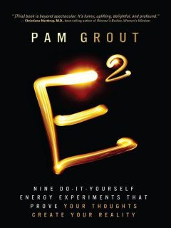 E-Squared: Nine Do-It-Yourself Energy Experiments That Prove Your Thoughts Create Your Reality, Pam Grout