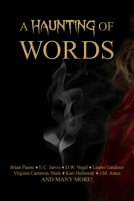 A Haunting of Words, Virginia Carraway Stark, Brian Paone, Dawn Taylor, Travis West, JM Ames, KN Johnson, Laurie Gardiner, CH Knyght, DL Smith-Lee, DW Vogel, Donise Sheppard, EC Jarvis, FA Fisher, Kari Holloway, Mariana LLanos, Pa, Ricardo Anthonio, Suanne Kim, William Thatch