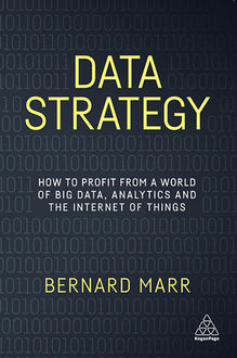 Data Strategy: How to Profit from a World of Big Data, Analytics and the Internet of Things, Bernard Marr
