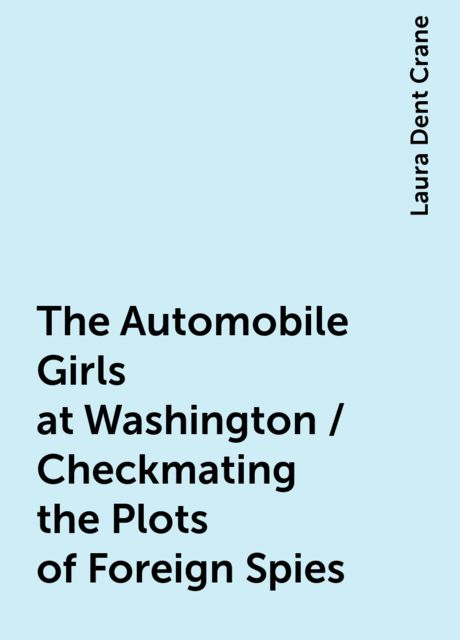 The Automobile Girls at Washington / Checkmating the Plots of Foreign Spies, Laura Dent Crane