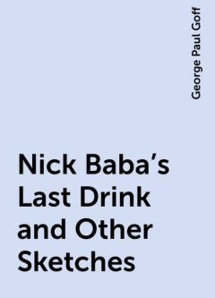 Nick Baba's Last Drink and Other Sketches, George Paul Goff