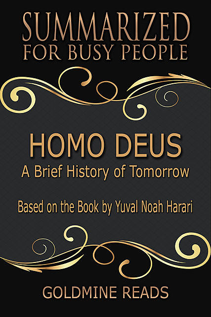 Homo Deus – Summarized for Busy People: A Brief History of Tomorrow: Based on the Book by Yuval Noah Harari, Goldmine Reads