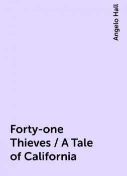 Forty-one Thieves / A Tale of California, Angelo Hall