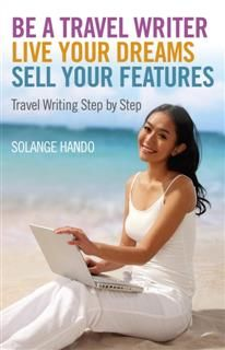Be a Travel Writer, Live your Dreams, Sell your Features, Solange Hando
