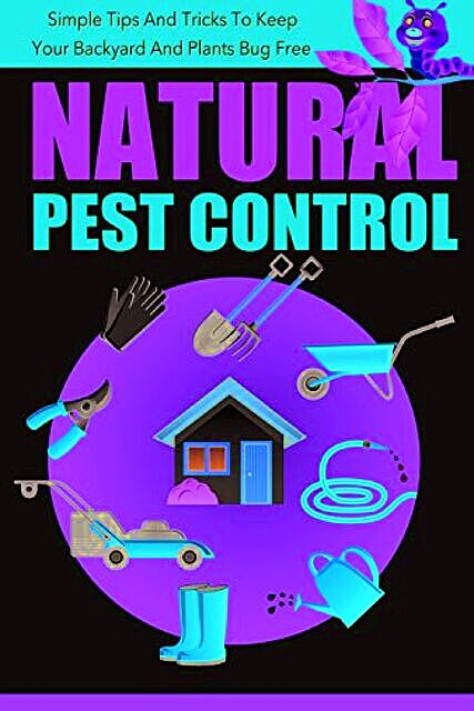 Natural Pest Control – Simple Tips And Tricks To Keep Your Backyard And Plants Bug Free, Old Natural Ways, Barbara Glidewell